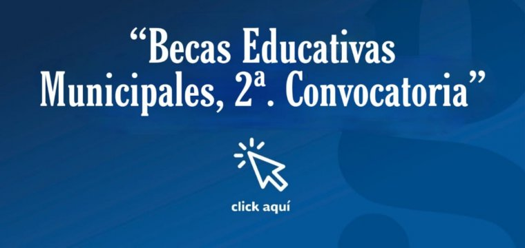 Becas Educativas  Municipales, 2ª. Convocatoria